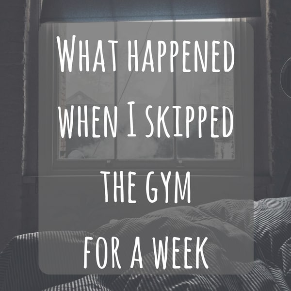 What happened when I skipped the gym for a week
