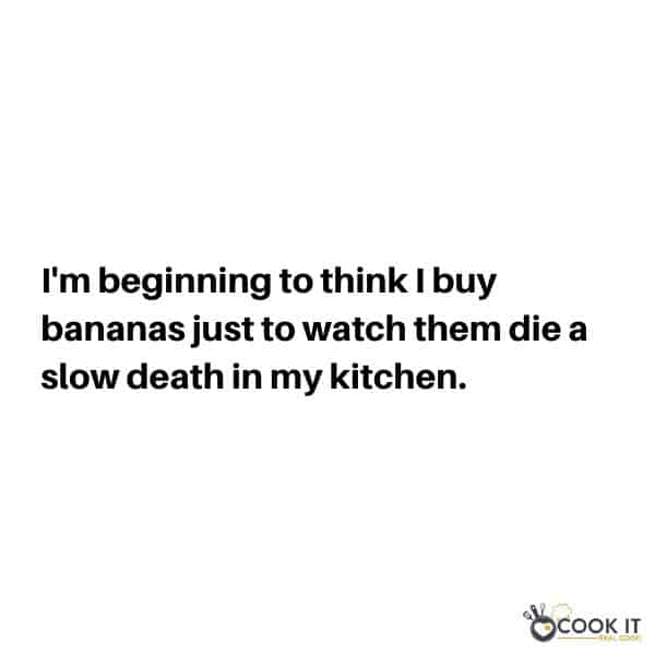 "white background with text overlay ""i'm beginning to think I buy bananas just to watch them die a slow death in my kitchen""."